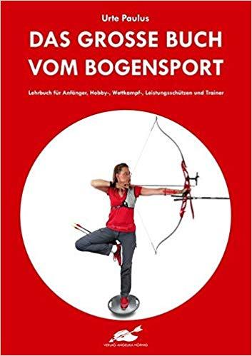 Das große Buch vom Bogensport: Lehrbuch für Anfänger, Hobby-, Wettkampf-, Leistungsschützen und Trainer